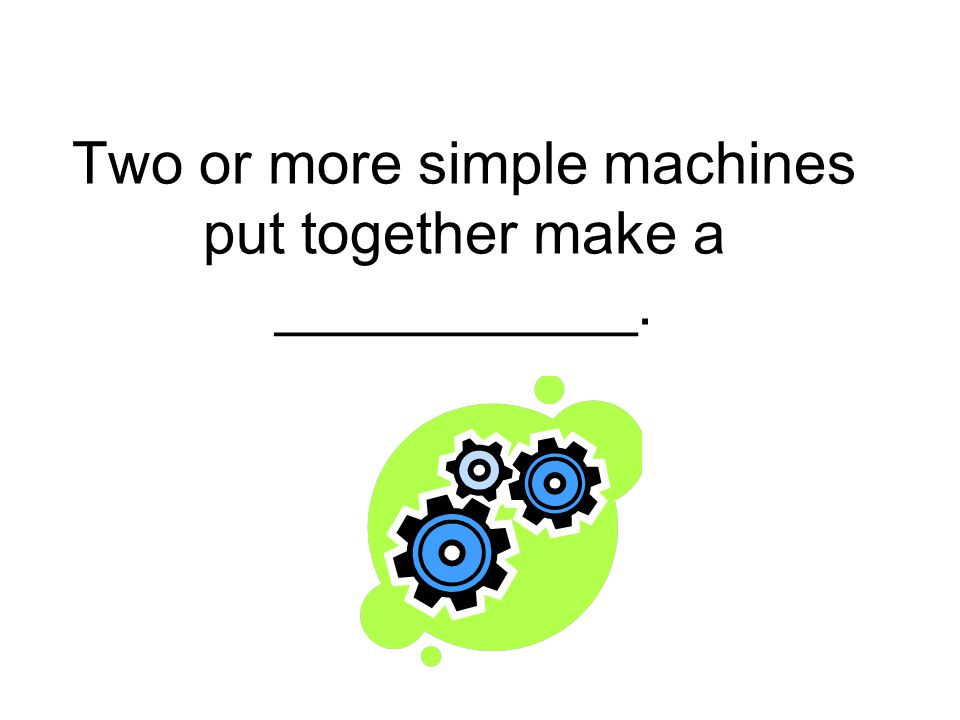 Two or more simple machines put together make a ___________.