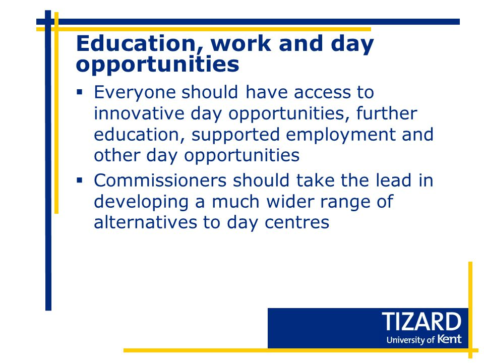 Education, work and day opportunities  Everyone should have access to innovative day opportunities, further education, supported employment and other day opportunities  Commissioners should take the lead in developing a much wider range of alternatives to day centres
