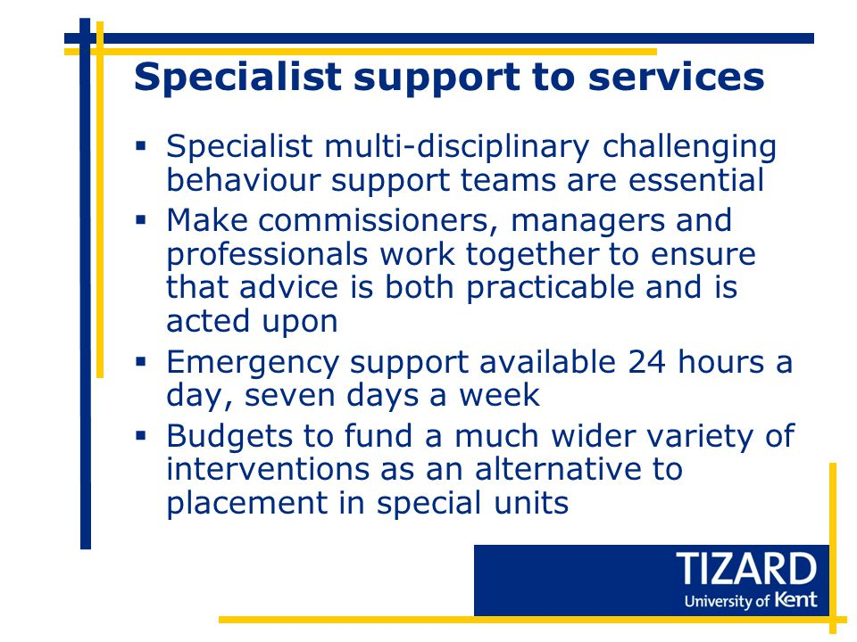 Specialist support to services  Specialist multi-disciplinary challenging behaviour support teams are essential  Make commissioners, managers and professionals work together to ensure that advice is both practicable and is acted upon  Emergency support available 24 hours a day, seven days a week  Budgets to fund a much wider variety of interventions as an alternative to placement in special units