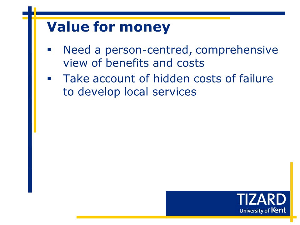 Value for money  Need a person-centred, comprehensive view of benefits and costs  Take account of hidden costs of failure to develop local services