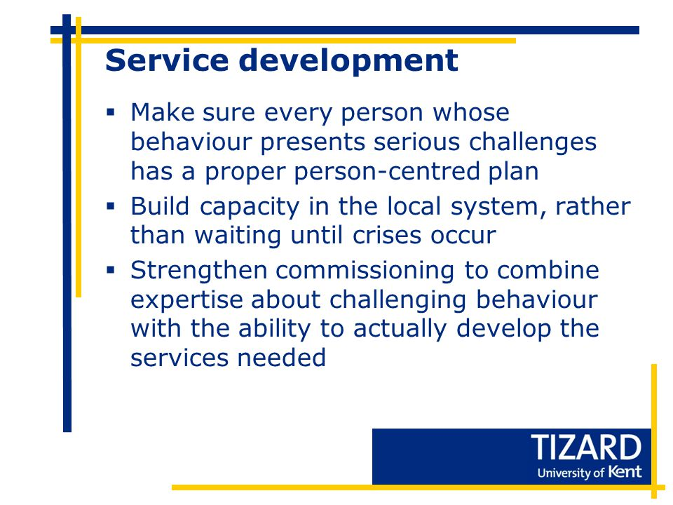 Service development  Make sure every person whose behaviour presents serious challenges has a proper person-centred plan  Build capacity in the local system, rather than waiting until crises occur  Strengthen commissioning to combine expertise about challenging behaviour with the ability to actually develop the services needed