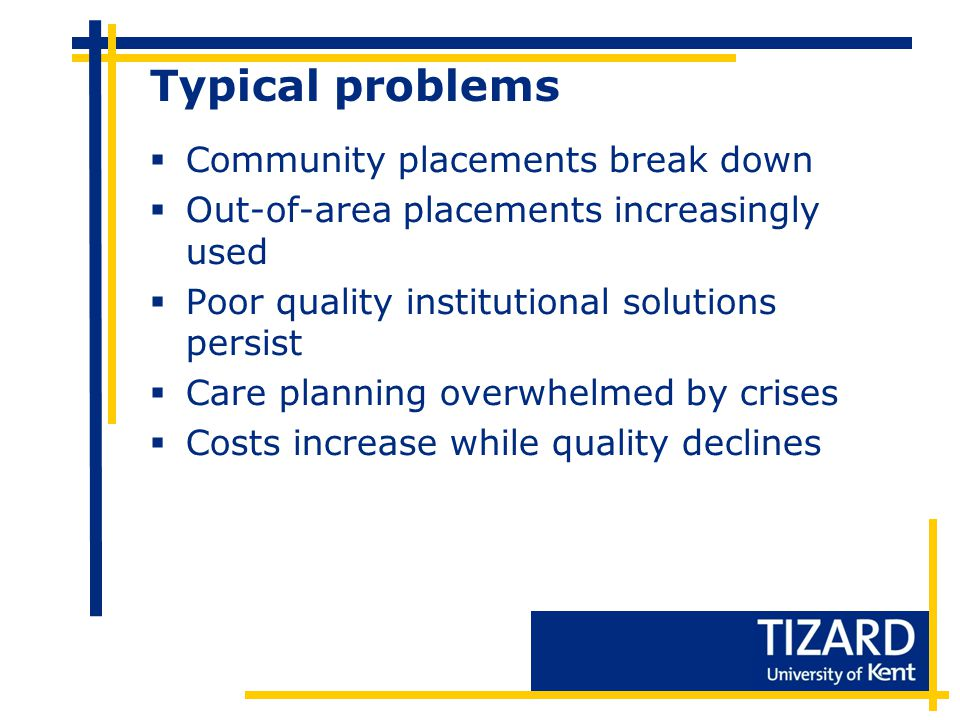 Typical problems  Community placements break down  Out-of-area placements increasingly used  Poor quality institutional solutions persist  Care planning overwhelmed by crises  Costs increase while quality declines