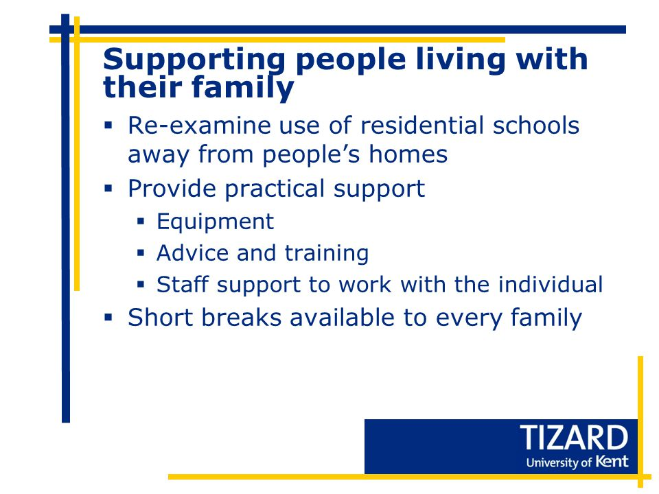 Supporting people living with their family  Re-examine use of residential schools away from people's homes  Provide practical support  Equipment  Advice and training  Staff support to work with the individual  Short breaks available to every family