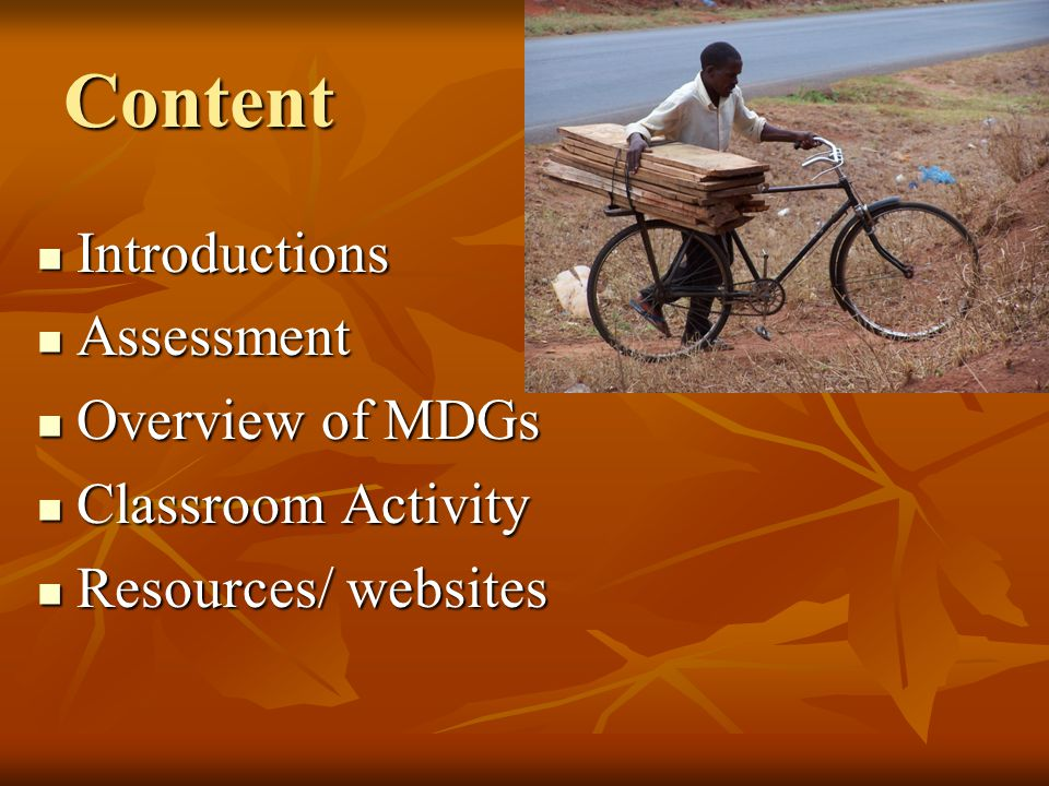 Content Introductions Introductions Assessment Assessment Overview of MDGs Overview of MDGs Classroom Activity Classroom Activity Resources/ websites Resources/ websites