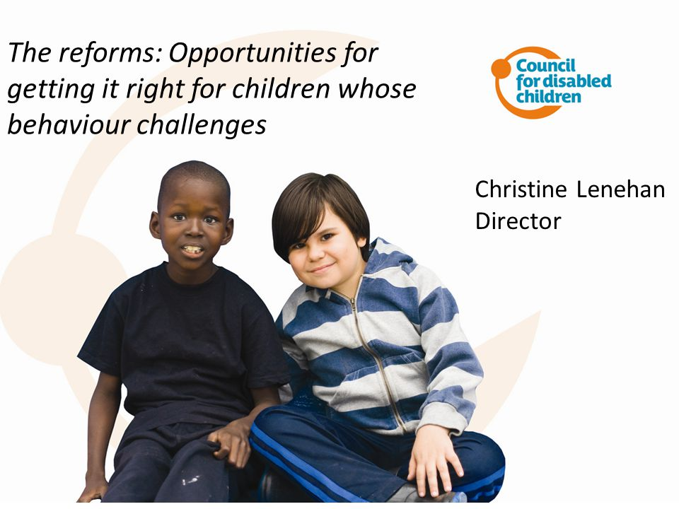 The reforms: Opportunities for getting it right for children whose behaviour challenges Christine Lenehan Director