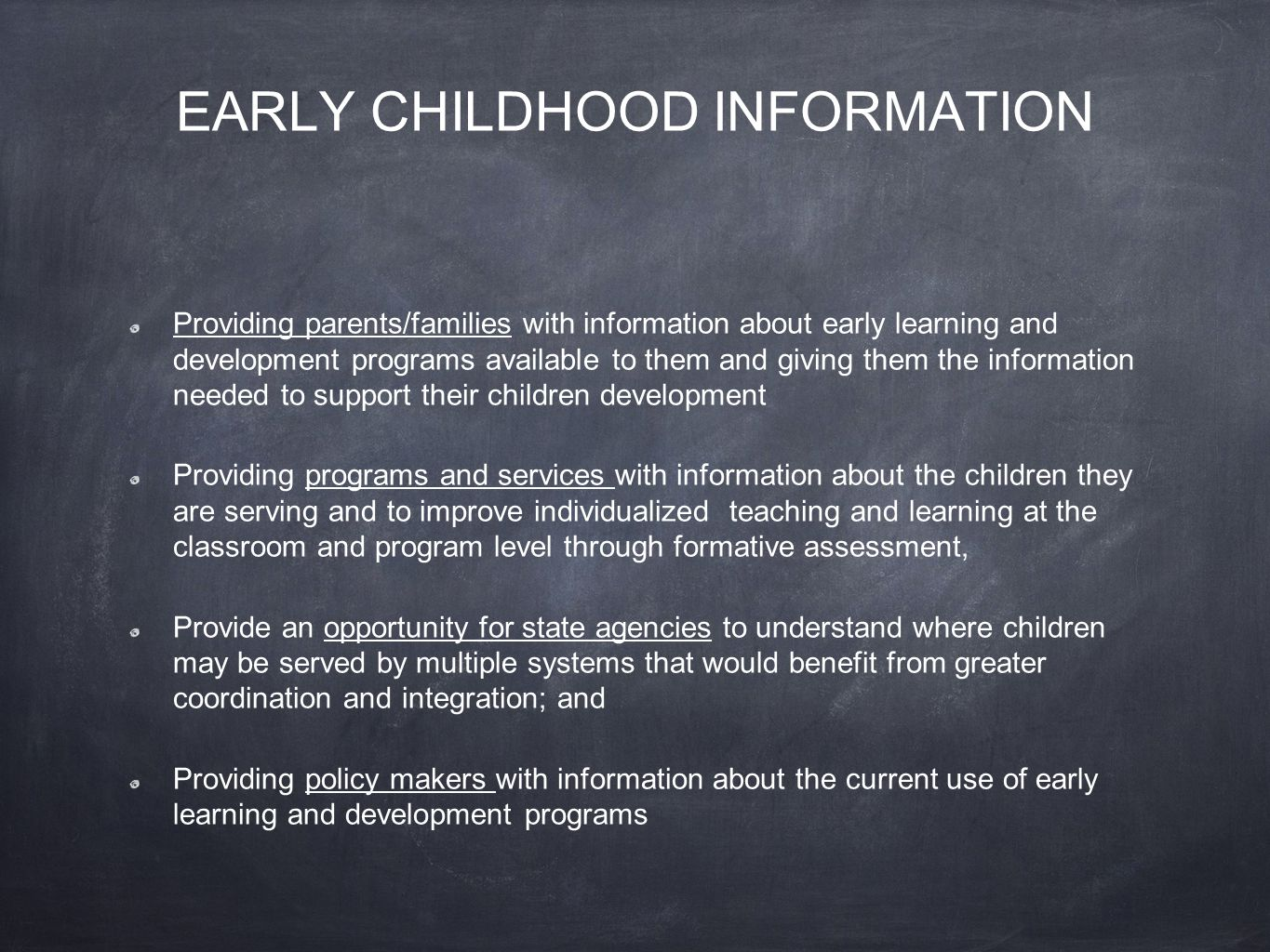 EARLY CHILDHOOD INFORMATION Providing parents/families with information about early learning and development programs available to them and giving them the information needed to support their children development Providing programs and services with information about the children they are serving and to improve individualized teaching and learning at the classroom and program level through formative assessment, Provide an opportunity for state agencies to understand where children may be served by multiple systems that would benefit from greater coordination and integration; and Providing policy makers with information about the current use of early learning and development programs