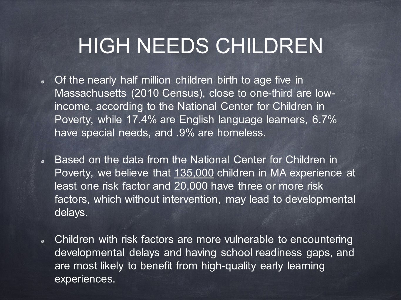 HIGH NEEDS CHILDREN Of the nearly half million children birth to age five in Massachusetts (2010 Census), close to one-third are low- income, according to the National Center for Children in Poverty, while 17.4% are English language learners, 6.7% have special needs, and.9% are homeless.