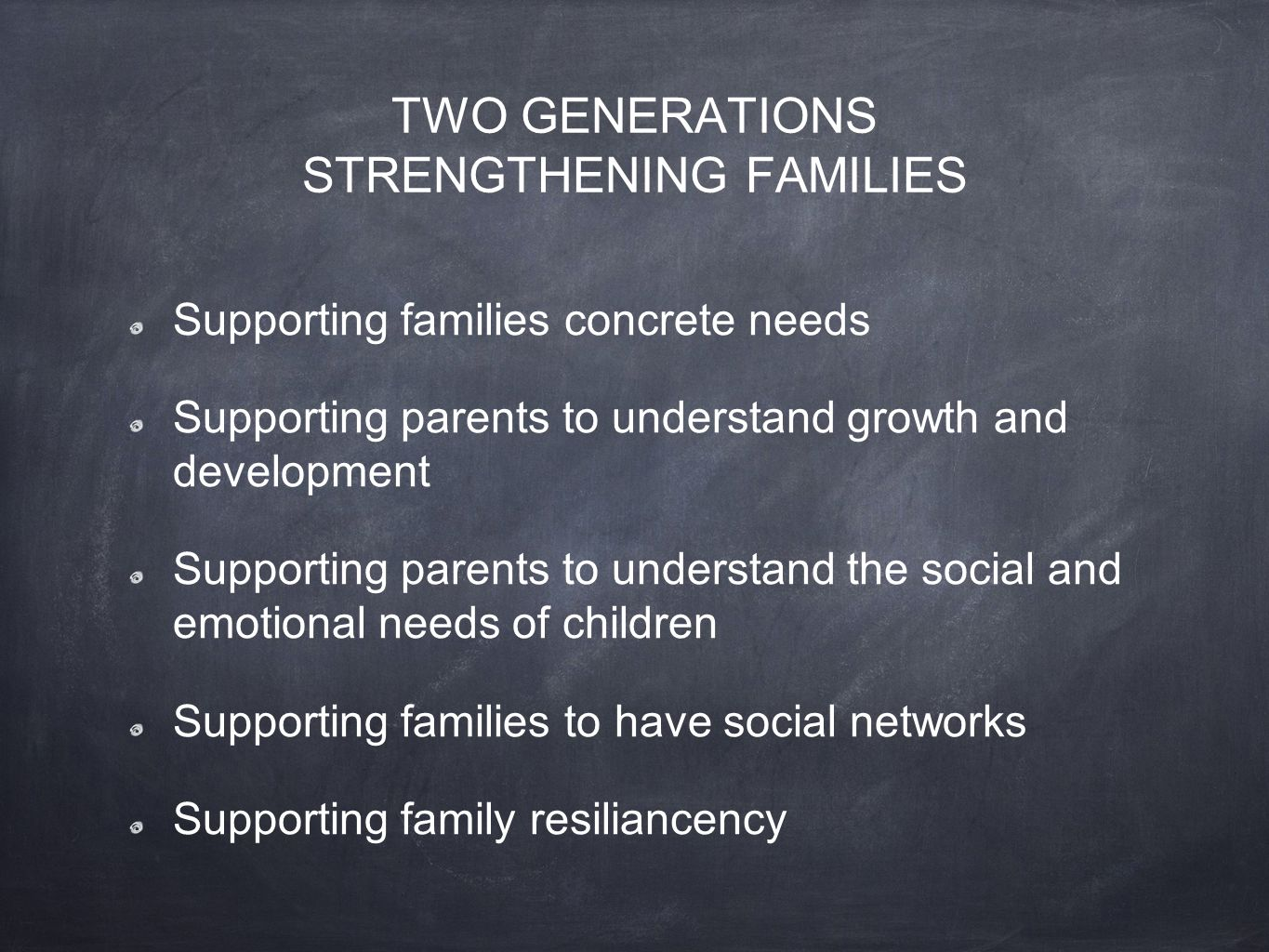 TWO GENERATIONS STRENGTHENING FAMILIES Supporting families concrete needs Supporting parents to understand growth and development Supporting parents to understand the social and emotional needs of children Supporting families to have social networks Supporting family resiliancency