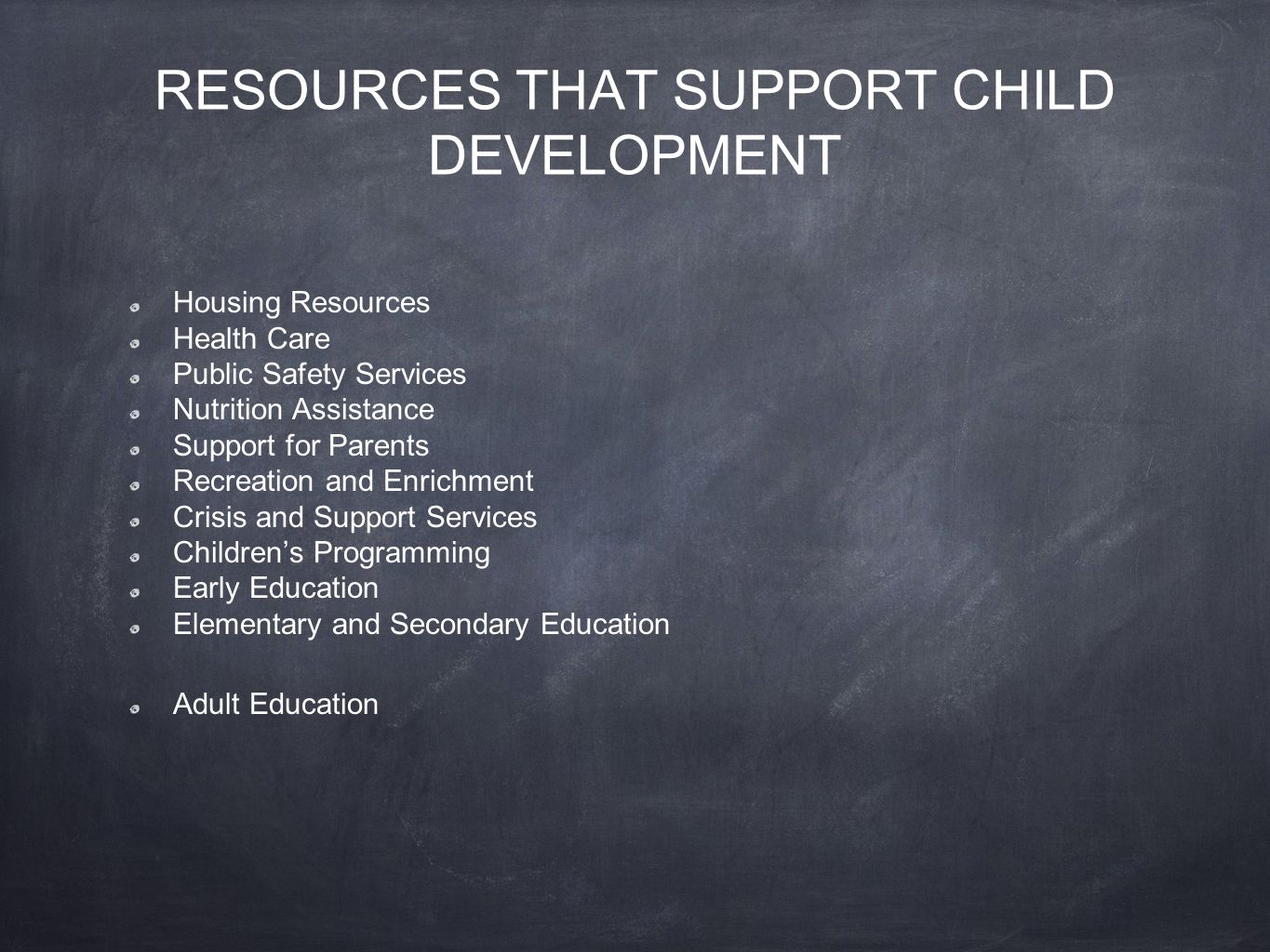 RESOURCES THAT SUPPORT CHILD DEVELOPMENT Housing Resources Health Care Public Safety Services Nutrition Assistance Support for Parents Recreation and Enrichment Crisis and Support Services Children's Programming Early Education Elementary and Secondary Education Adult Education