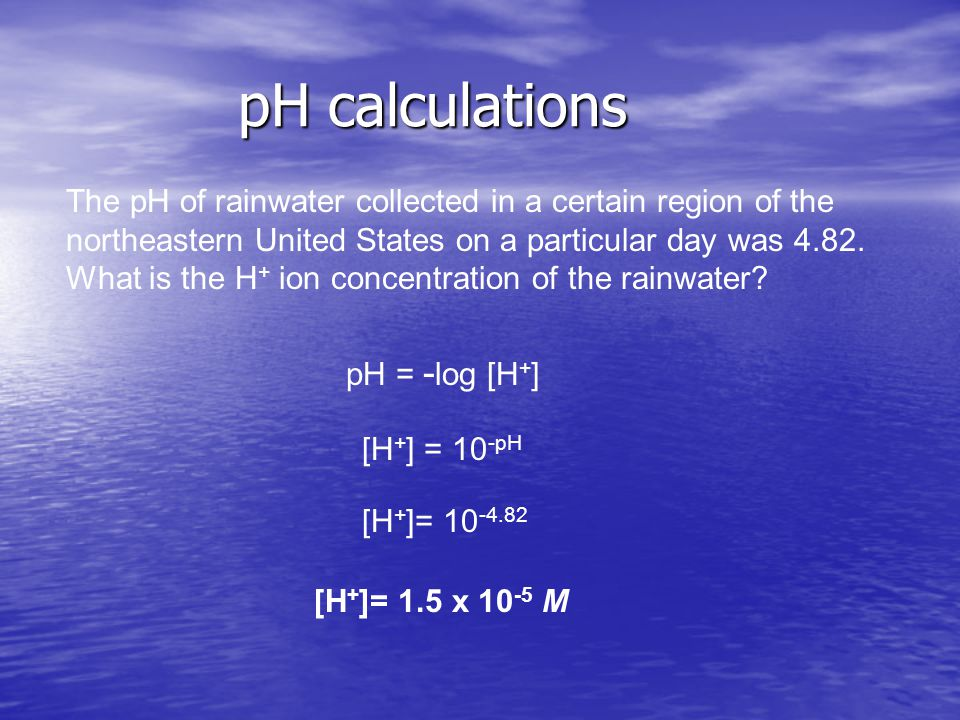 pH calculations The pH of rainwater collected in a certain region of the northeastern United States on a particular day was 4.82.