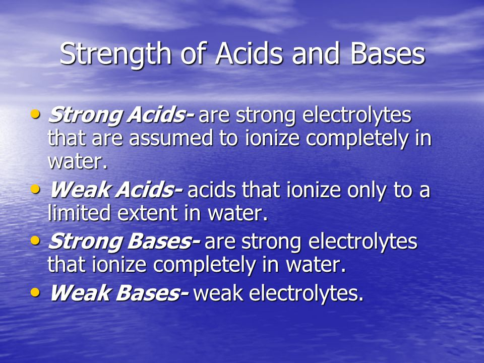 Strength of Acids and Bases Strong Acids- are strong electrolytes that are assumed to ionize completely in water.