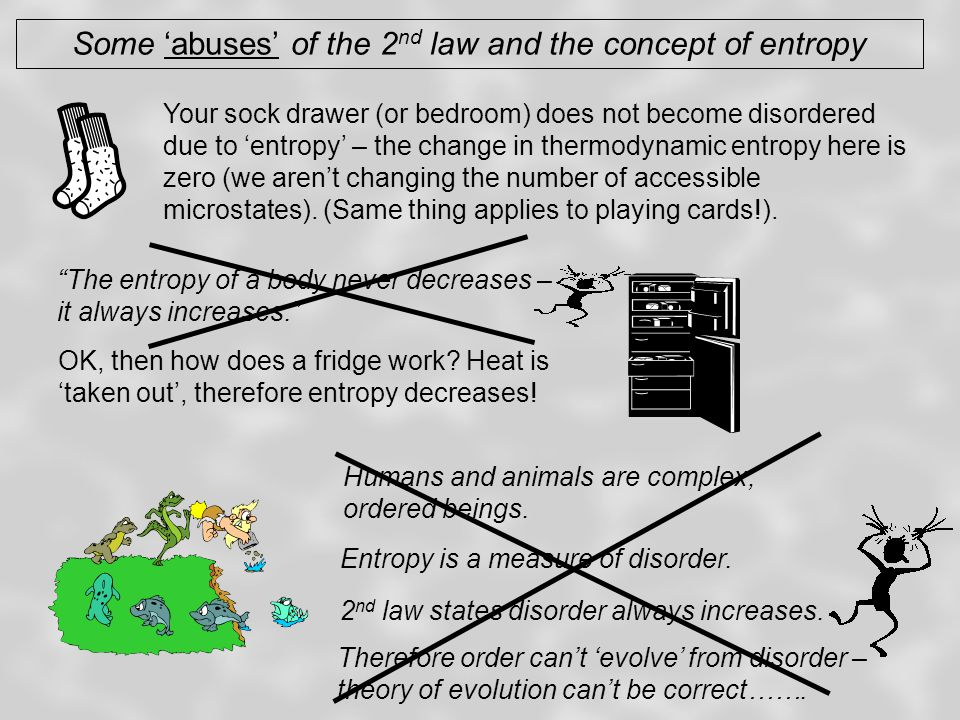 Some 'abuses' of the 2 nd law and the concept of entropy Your sock drawer (or bedroom) does not become disordered due to 'entropy' – the change in thermodynamic entropy here is zero (we aren't changing the number of accessible microstates).