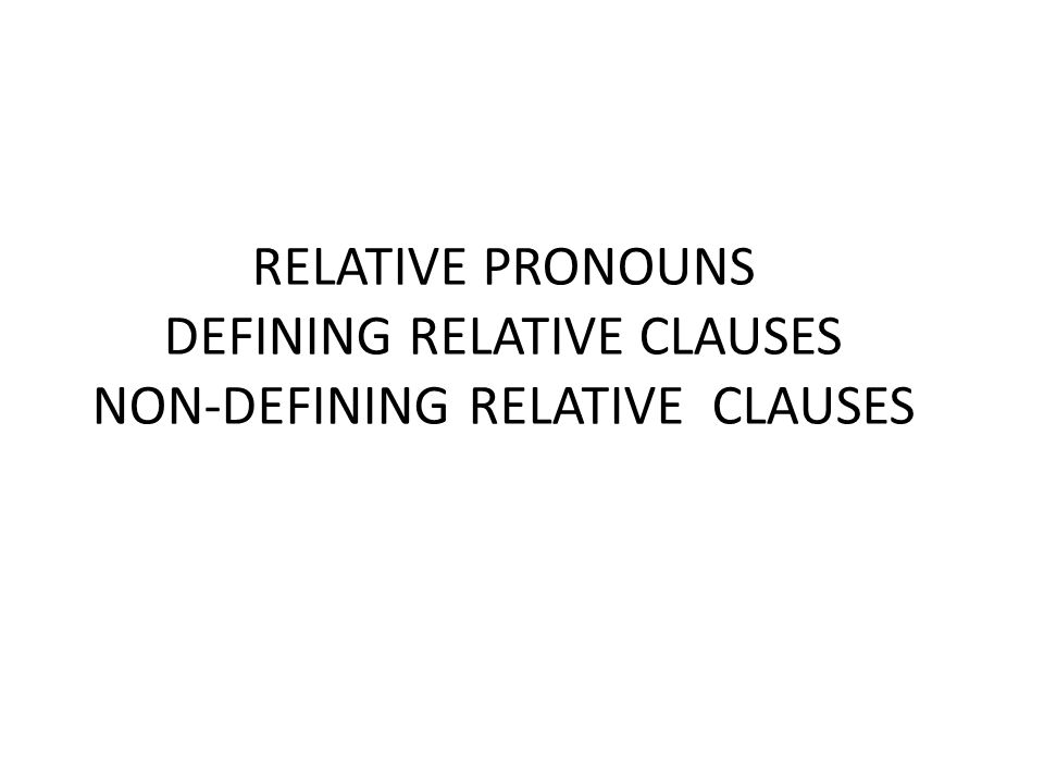 RELATIVE PRONOUNS DEFINING RELATIVE CLAUSES NON-DEFINING RELATIVE CLAUSES