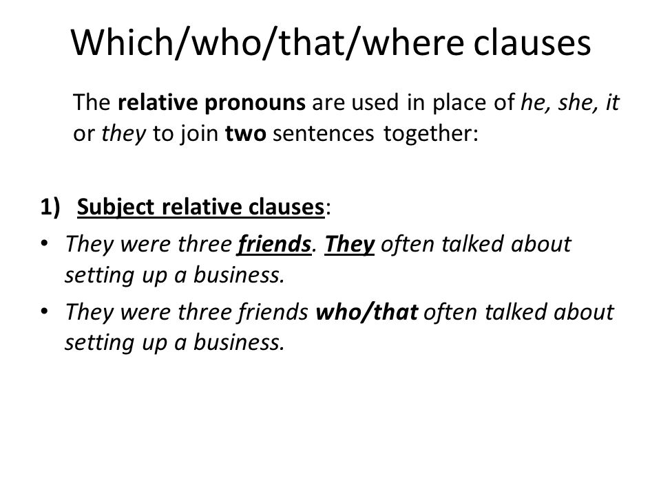 Which/who/that/where clauses The relative pronouns are used in place of he, she, it or they to join two sentences together: 1)Subject relative clauses: They were three friends.