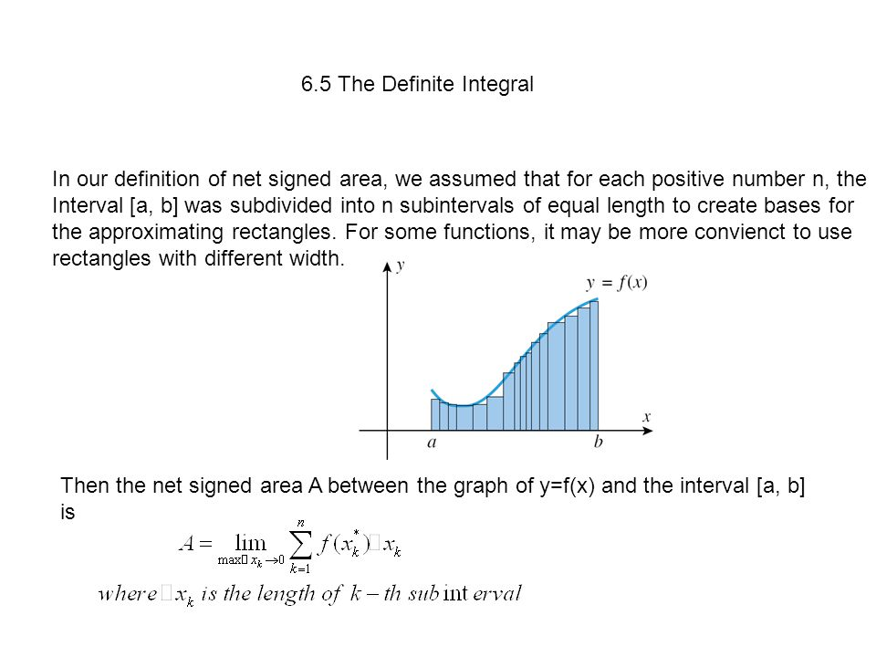 6.5 The Definite Integral In our definition of net signed area, we assumed that for each positive number n, the Interval [a, b] was subdivided into n subintervals of equal length to create bases for the approximating rectangles.