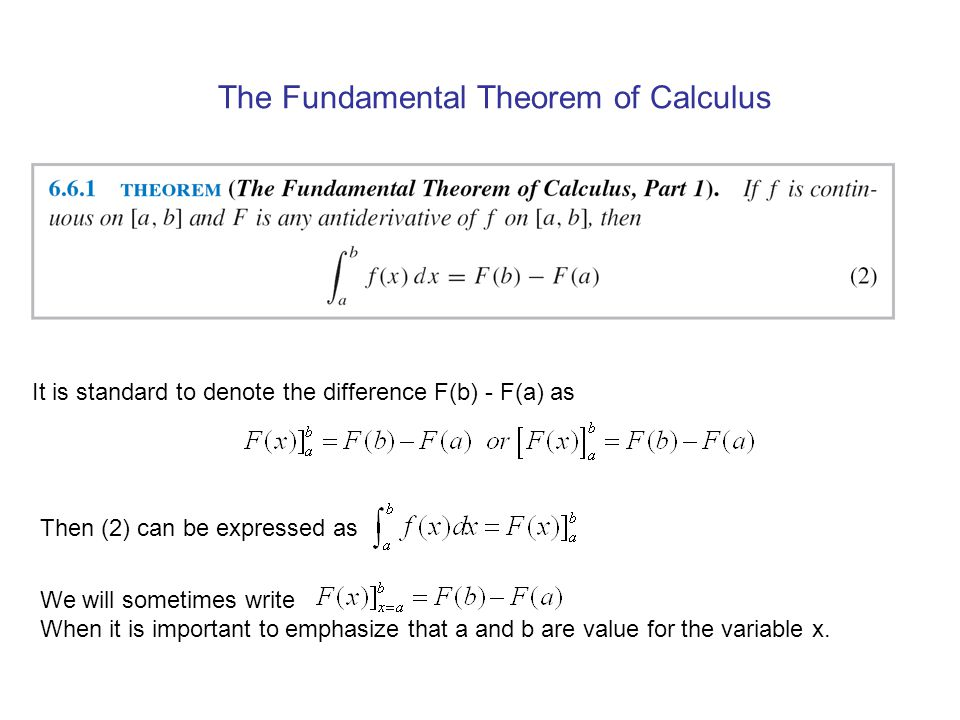The Fundamental Theorem of Calculus It is standard to denote the difference F(b) - F(a) as Then (2) can be expressed as We will sometimes write When it is important to emphasize that a and b are value for the variable x.