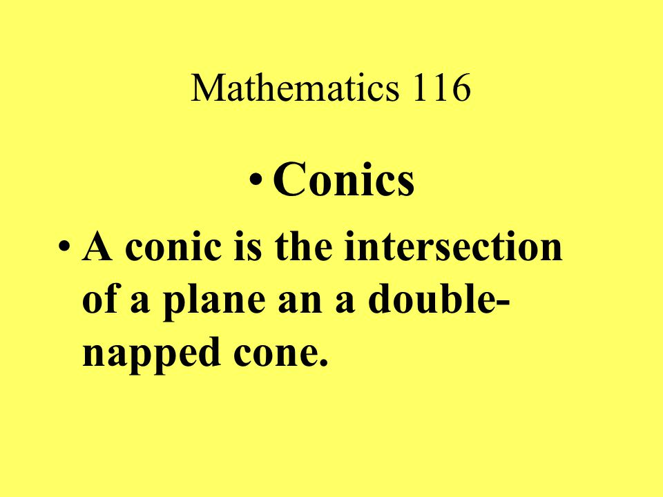 Mathematics 116 Conics A conic is the intersection of a plane an a double- napped cone.