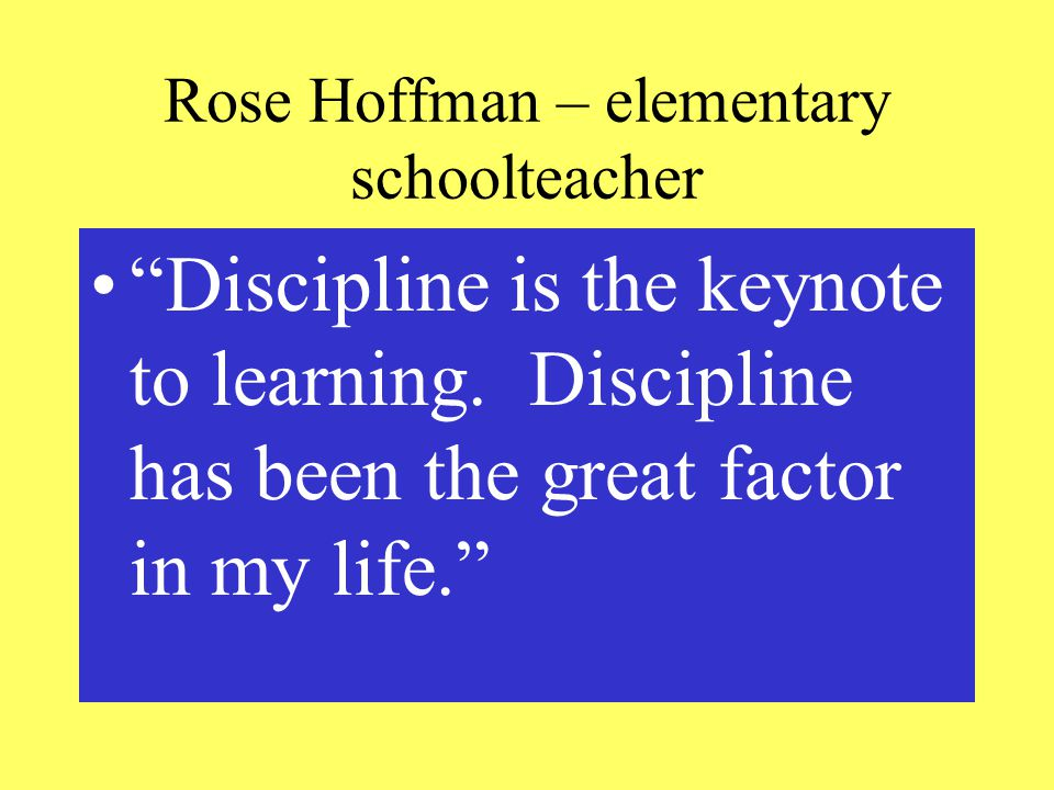 Rose Hoffman – elementary schoolteacher Discipline is the keynote to learning.