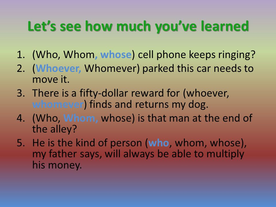 Let's see how much you've learned 1.(Who, Whom, whose) cell phone keeps ringing.