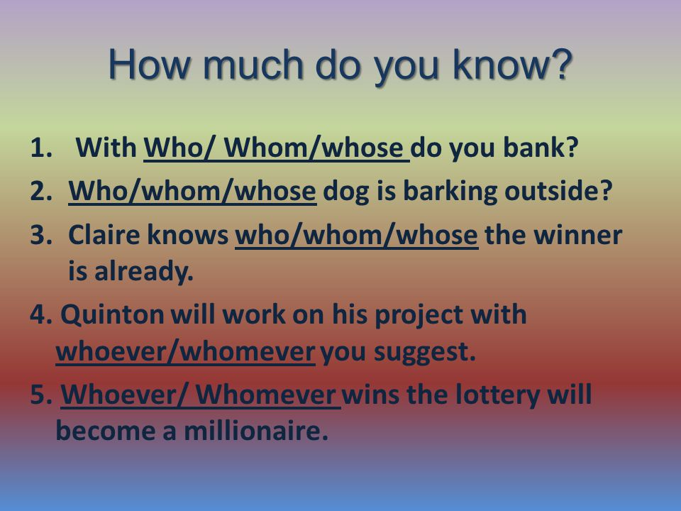 How much do you know. 1. With Who/ Whom/whose do you bank.