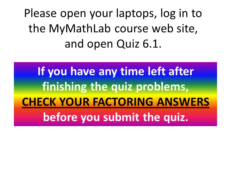 Please open your laptops, log in to the MyMathLab course web site, and open Quiz 6.1.
