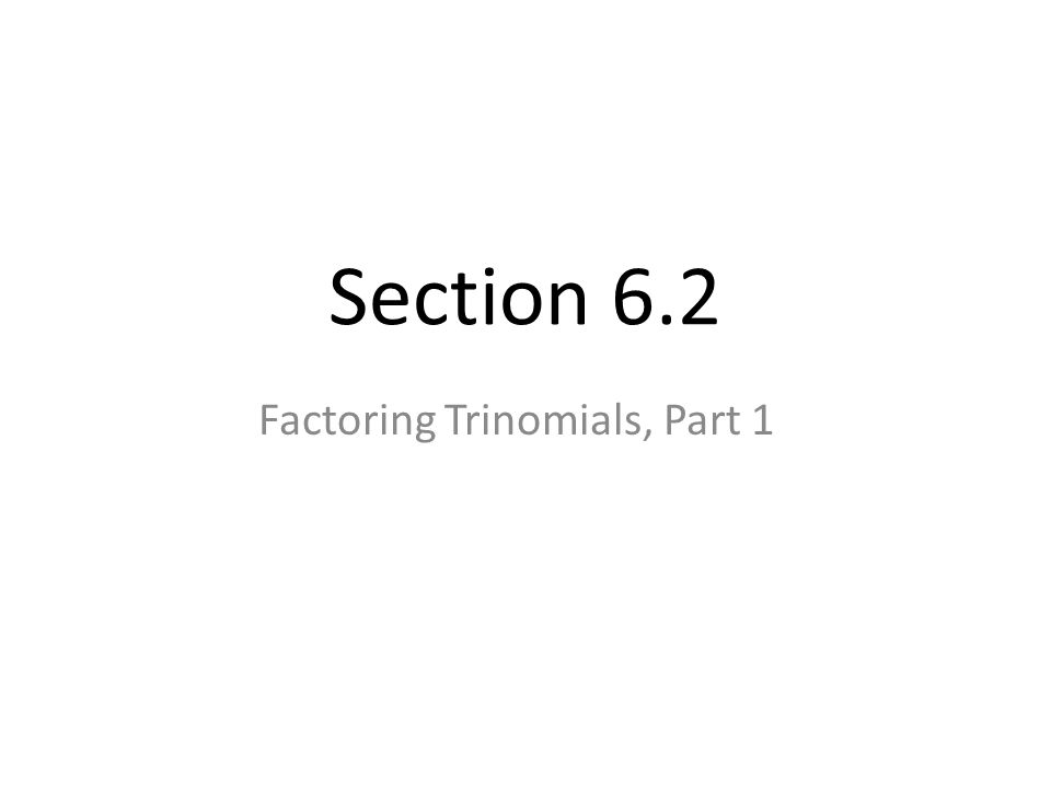 Section 6.2 Factoring Trinomials, Part 1