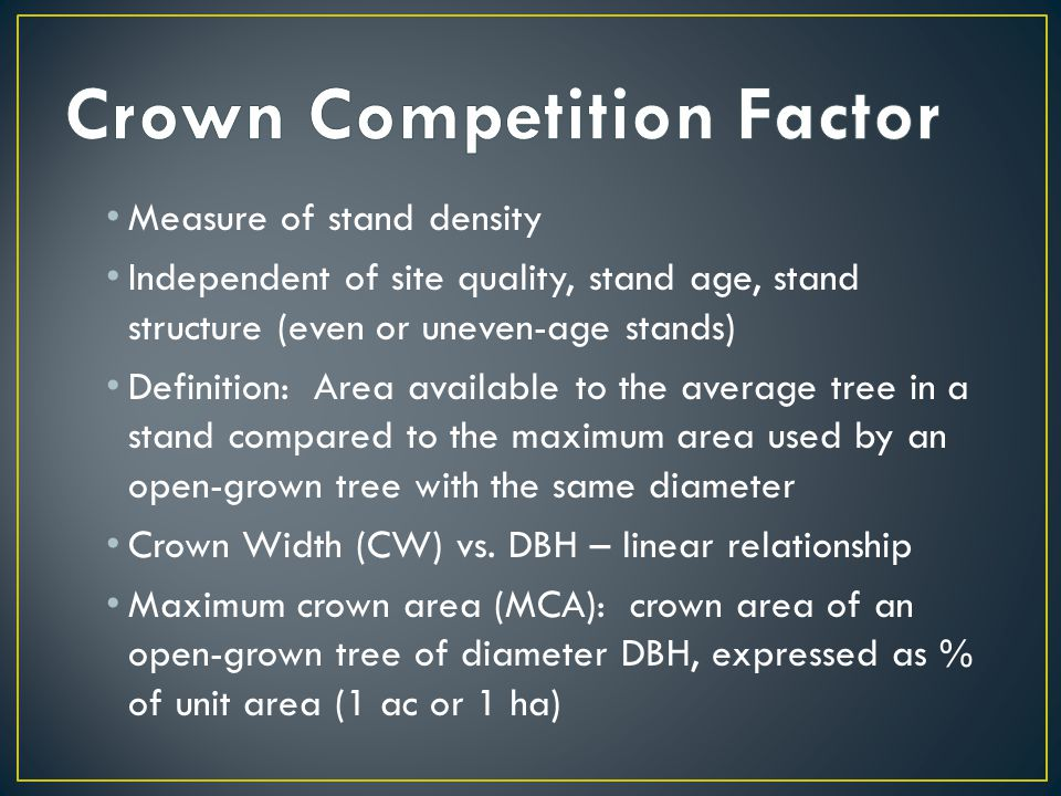 Measure of stand density Independent of site quality, stand age, stand structure (even or uneven-age stands) Definition: Area available to the average tree in a stand compared to the maximum area used by an open-grown tree with the same diameter Crown Width (CW) vs.