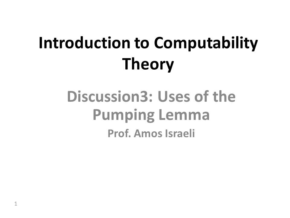 1 Introduction to Computability Theory Discussion3: Uses of the Pumping Lemma Prof. Amos Israeli