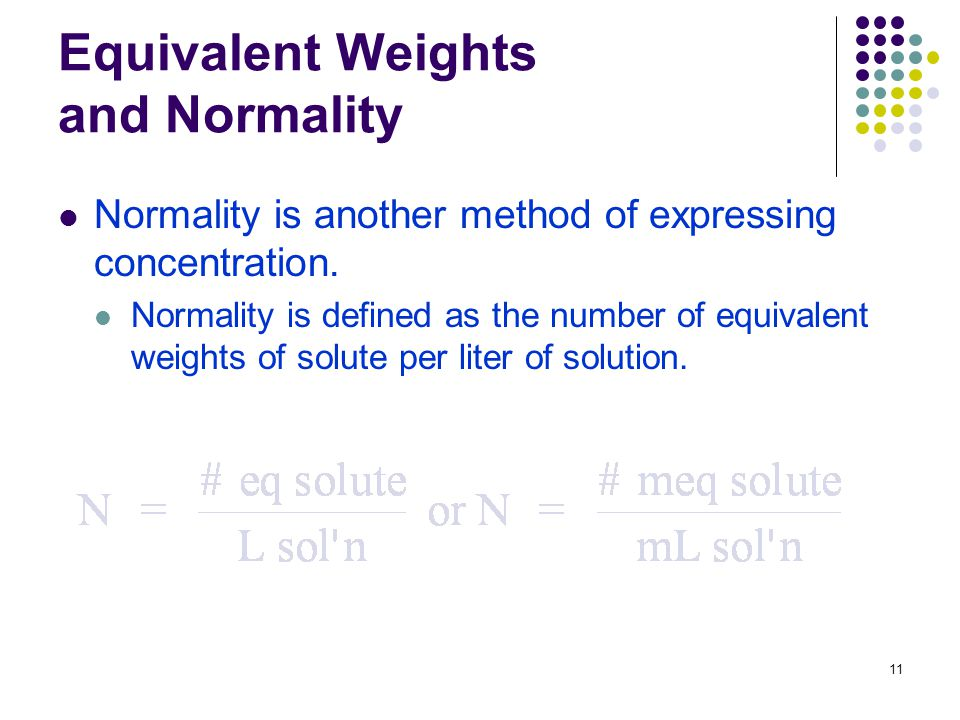 11 Equivalent Weights and Normality Normality is another method of expressing concentration.
