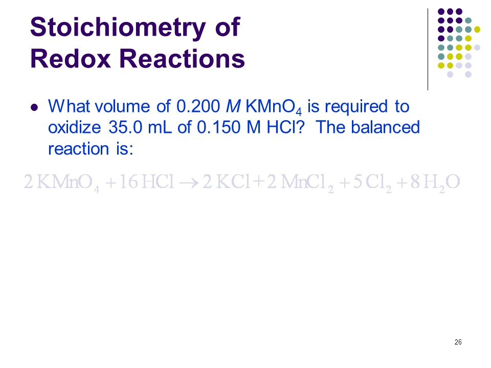26 Stoichiometry of Redox Reactions What volume of M KMnO 4 is required to oxidize 35.0 mL of M HCl.