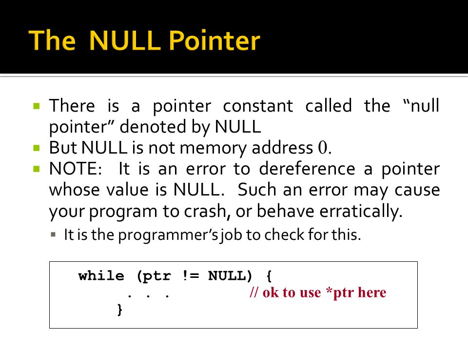  There is a pointer constant called the null pointer denoted by NULL  But NULL is not memory address 0.
