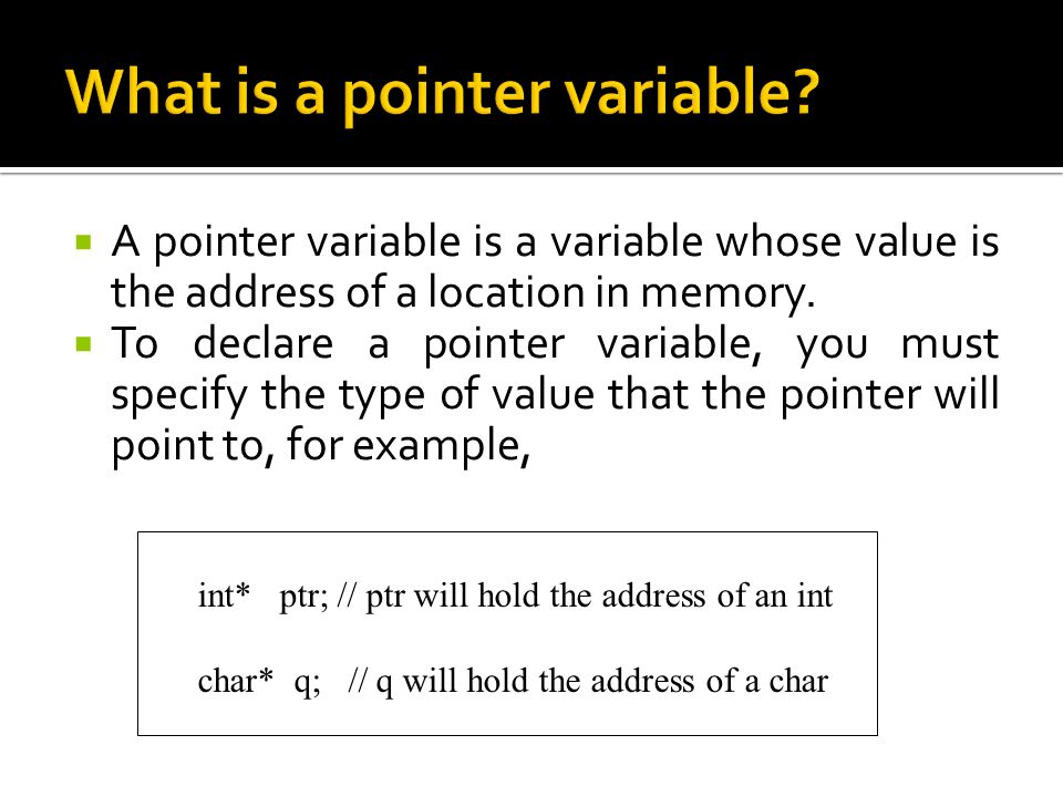  A pointer variable is a variable whose value is the address of a location in memory.