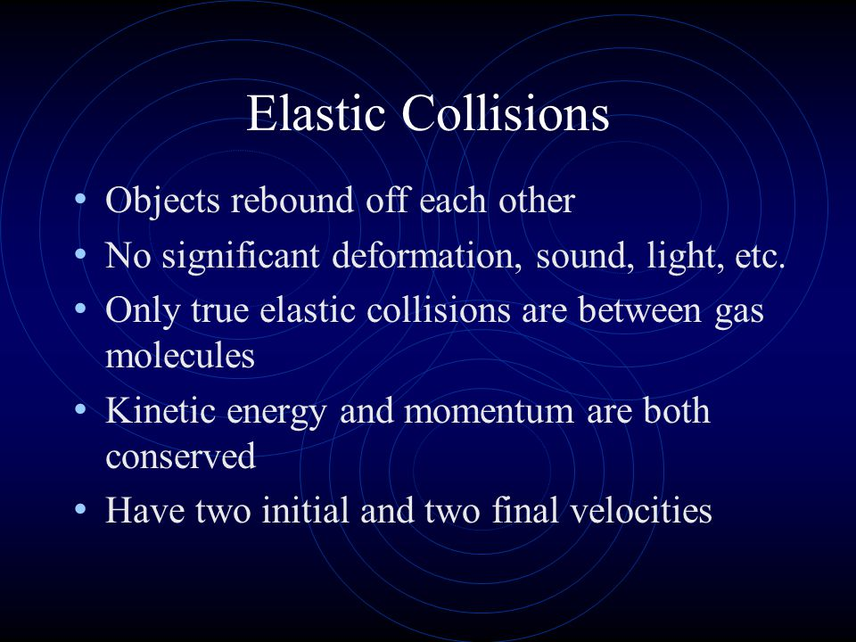 Inelastic Collisions When objects stick together after colliding and/or significant deformation, sound, light are produced In totally inelastic collision, objects stick together, only one final velocity m 1 v 1 + m 2 v 2 = (m 1 + m 2 )v f Energy is not conserved