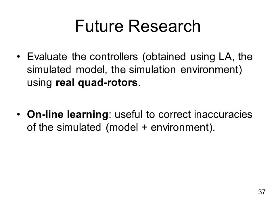 Future Research Evaluate the controllers (obtained using LA, the simulated model, the simulation environment) using real quad-rotors.