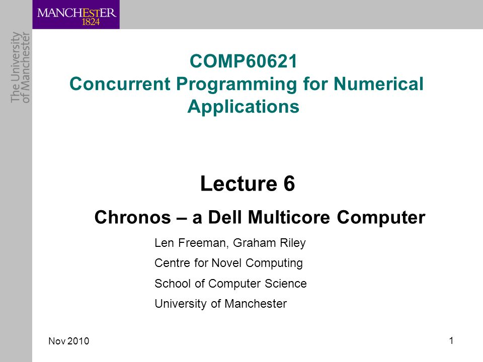 Nov COMP60621 Concurrent Programming for Numerical Applications Lecture 6 Chronos – a Dell Multicore Computer Len Freeman, Graham Riley Centre for Novel Computing School of Computer Science University of Manchester