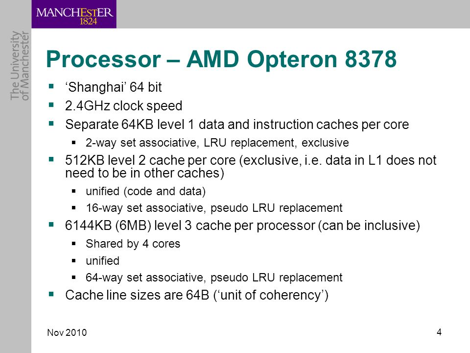 Nov Processor – AMD Opteron 8378  'Shanghai' 64 bit  2.4GHz clock speed  Separate 64KB level 1 data and instruction caches per core  2-way set associative, LRU replacement, exclusive  512KB level 2 cache per core (exclusive, i.e.