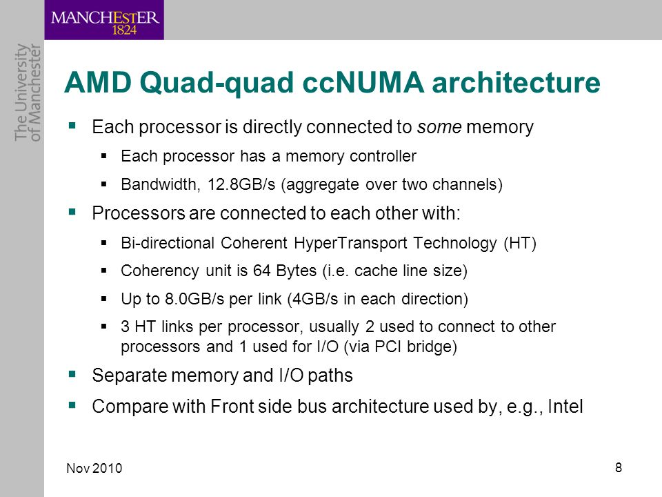 Nov AMD Quad-quad ccNUMA architecture  Each processor is directly connected to some memory  Each processor has a memory controller  Bandwidth, 12.8GB/s (aggregate over two channels)  Processors are connected to each other with:  Bi-directional Coherent HyperTransport Technology (HT)  Coherency unit is 64 Bytes (i.e.