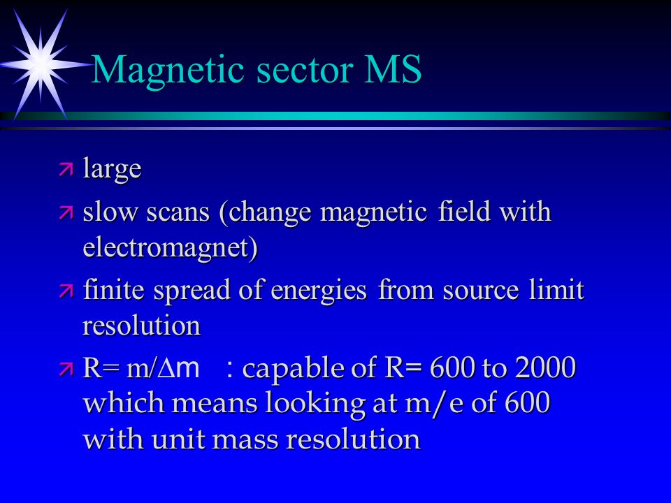Mass analyzer - separation based on mass to charge ratio ä Magnetic sector (single focus) ä Double focus (electrostatic field to select energy and magnetic field for m/e) ä Quadrupole (1 to 3) ä Time of flight (pulsed ioization) ä Fourier transform (ion cyclotron resonance)