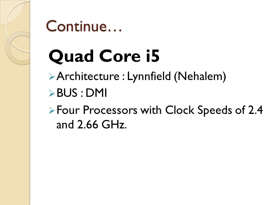 Continue… Quad Core i5  Architecture : Lynnfield (Nehalem)  BUS : DMI  Four Processors with Clock Speeds of 2.4 and 2.66 GHz.