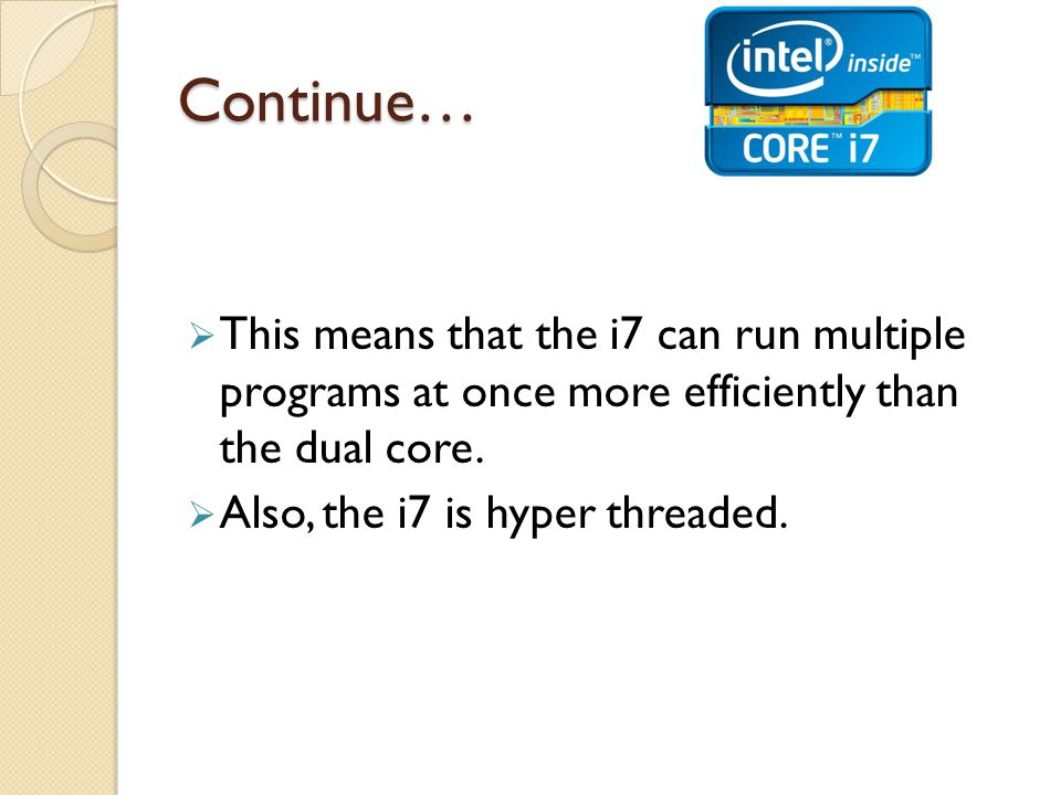 Continue…  This means that the i7 can run multiple programs at once more efficiently than the dual core.