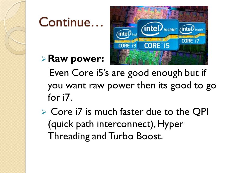 Continue…  Raw power: Even Core i5's are good enough but if you want raw power then its good to go for i7.