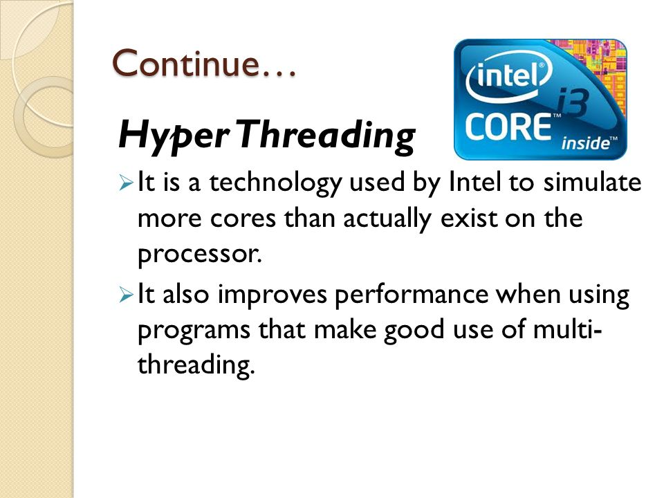 Continue… Hyper Threading  It is a technology used by Intel to simulate more cores than actually exist on the processor.