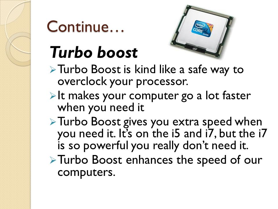 Continue… Turbo boost  Turbo Boost is kind like a safe way to overclock your processor.