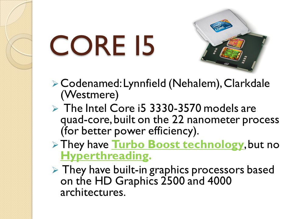  Codenamed: Lynnfield (Nehalem), Clarkdale (Westmere)  The Intel Core i models are quad-core, built on the 22 nanometer process (for better power efficiency).