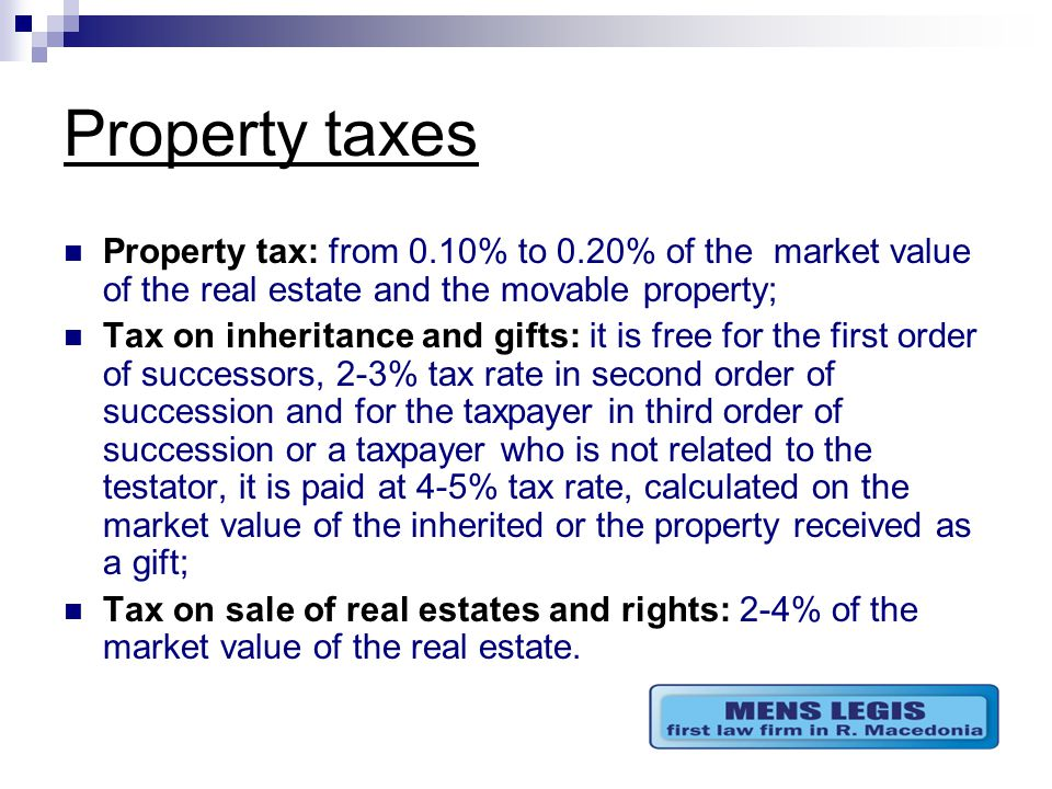 Property taxes Property tax: from 0.10% to 0.20% of the market value of the real estate and the movable property; Tax on inheritance and gifts: it is free for the first order of successors, 2-3% tax rate in second order of succession and for the taxpayer in third order of succession or a taxpayer who is not related to the testator, it is paid at 4-5% tax rate, calculated on the market value of the inherited or the property received as a gift; Tax on sale of real estates and rights: 2-4% of the market value of the real estate.