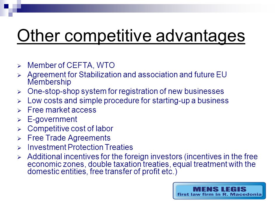 Other competitive advantages  Member of CEFTA, WTO  Agreement for Stabilization and association and future EU Membership  One-stop-shop system for registration of new businesses  Low costs and simple procedure for starting-up a business  Free market access  E-government  Competitive cost of labor  Free Trade Agreements  Investment Protection Treaties  Additional incentives for the foreign investors (incentives in the free economic zones, double taxation treaties, equal treatment with the domestic entities, free transfer of profit etc.)