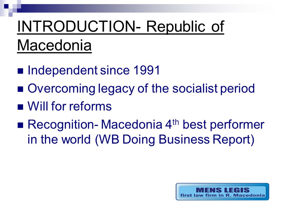 INTRODUCTION- Republic of Macedonia Independent since 1991 Overcoming legacy of the socialist period Will for reforms Recognition- Macedonia 4 th best performer in the world (WB Doing Business Report)