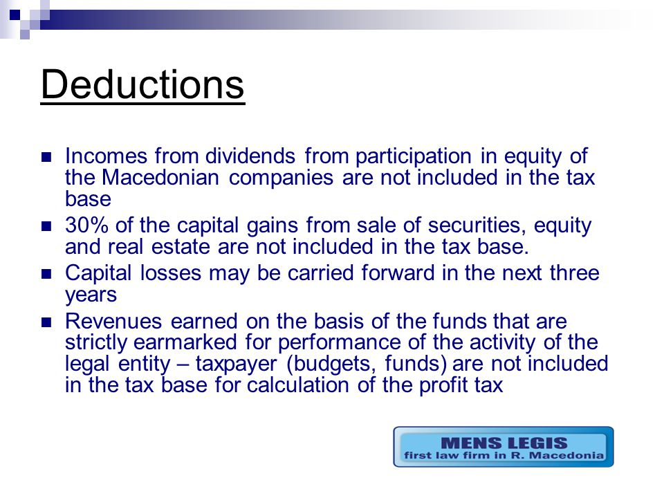 Deductions Incomes from dividends from participation in equity of the Macedonian companies are not included in the tax base 30% of the capital gains from sale of securities, equity and real estate are not included in the tax base.