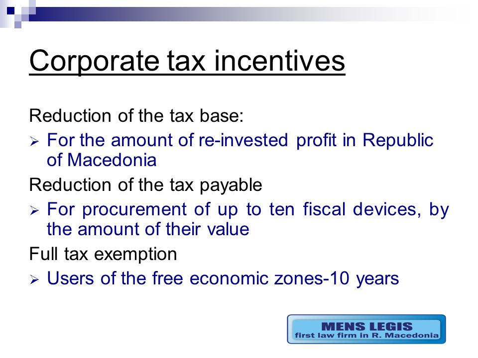 Corporate tax incentives Reduction of the tax base:  For the amount of re-invested profit in Republic of Macedonia Reduction of the tax payable  For procurement of up to ten fiscal devices, by the amount of their value Full tax exemption  Users of the free economic zones-10 years