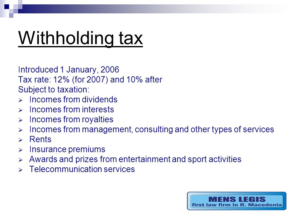 Withholding tax Introduced 1 January, 2006 Tax rate: 12% (for 2007) and 10% after Subject to taxation:  Incomes from dividends  Incomes from interests  Incomes from royalties  Incomes from management, consulting and other types of services  Rents  Insurance premiums  Awards and prizes from entertainment and sport activities  Telecommunication services